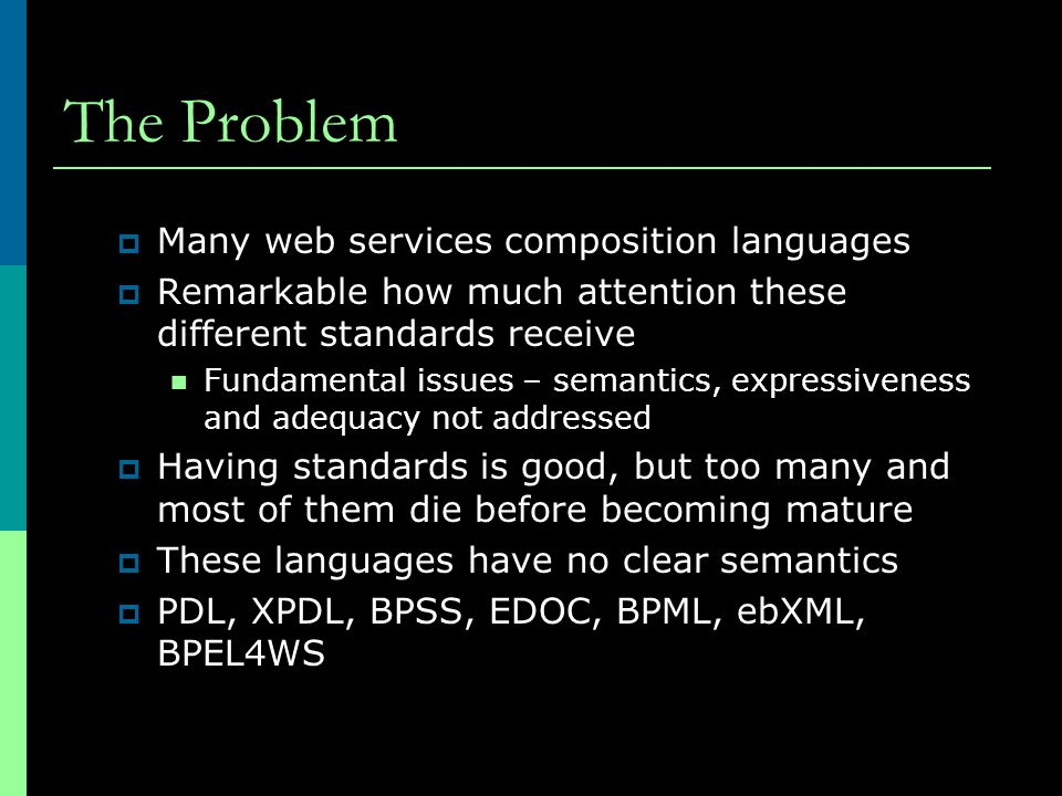 The Problem  Many web services composition languages  Remarkable how much attention these different standards receive Fundamental issues – semantics