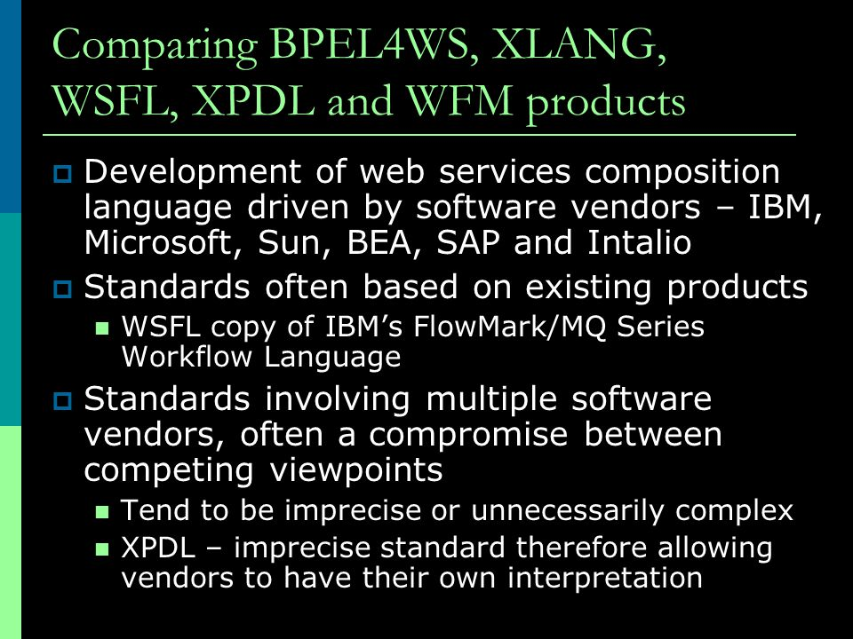 Comparing BPEL4WS, XLANG, WSFL, XPDL and WFM products  Development of web services composition language driven by software vendors – IBM, Microsoft,