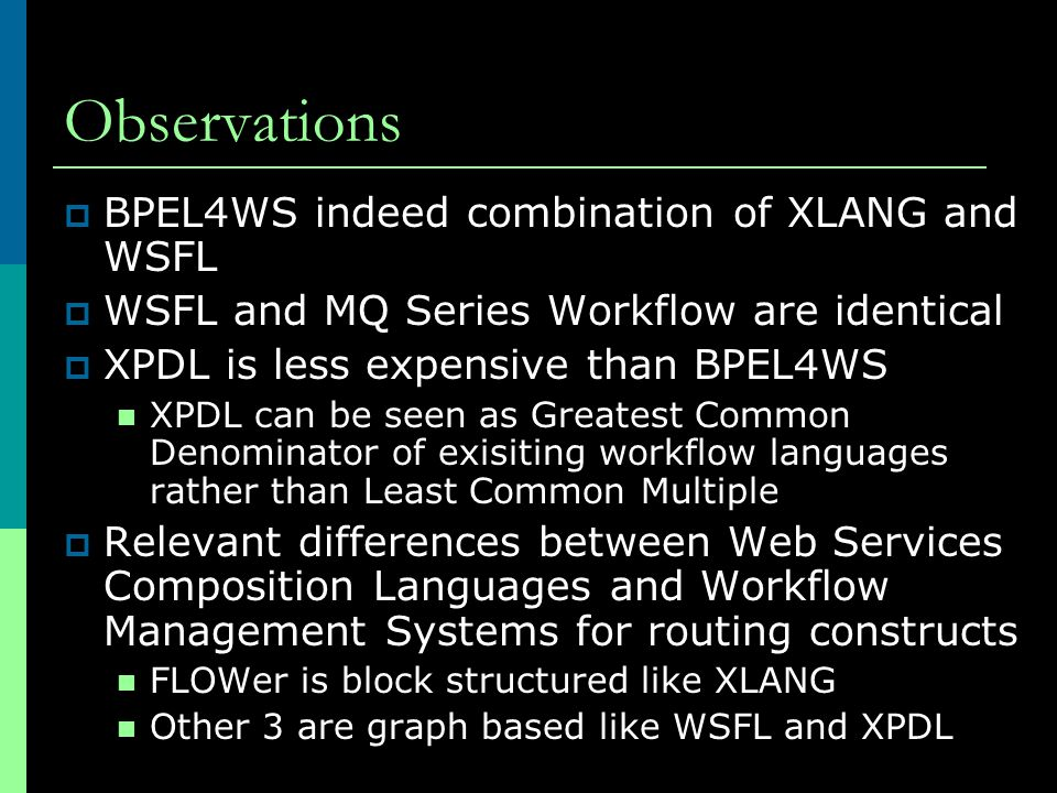 Observations  BPEL4WS indeed combination of XLANG and WSFL  WSFL and MQ Series Workflow are identical  XPDL is less expensive than BPEL4WS XPDL can