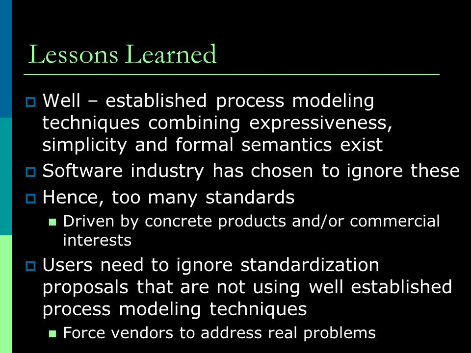Lessons Learned  Well – established process modeling techniques combining expressiveness, simplicity and formal semantics exist  Software industry h