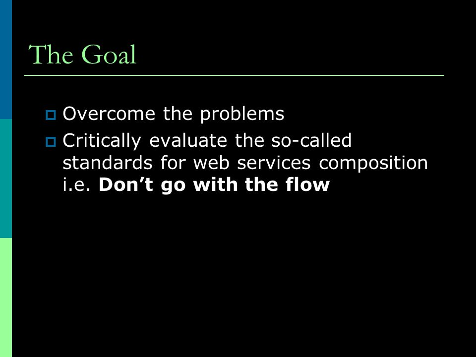 The Goal  Overcome the problems  Critically evaluate the so-called standards for web services composition i.e. Don't go with the flow