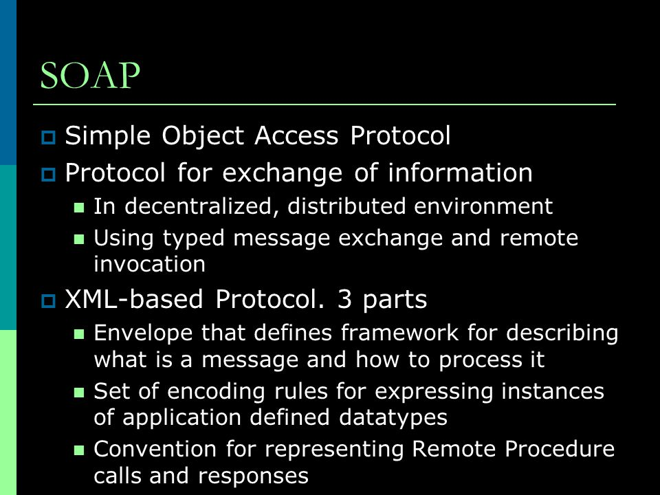SOAP  Simple Object Access Protocol  Protocol for exchange of information In decentralized, distributed environment Using typed message exchange and