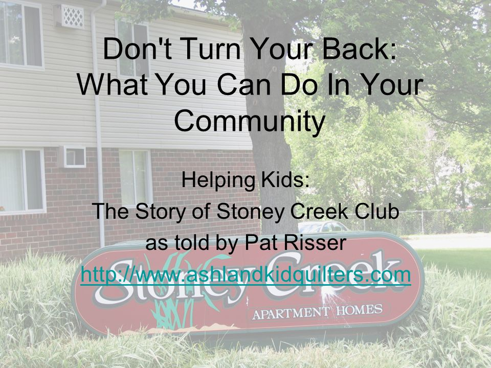 Don t Turn Your Back: What You Can Do In Your Community Helping Kids: The Story of Stoney Creek Club as told by Pat Risser http://www.ashlandkidquilters.com