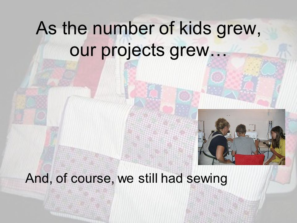 As the number of kids grew, our projects grew… And, of course, we still had sewing