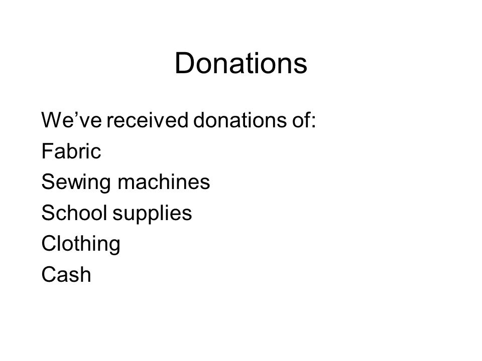 Donations We've received donations of: Fabric Sewing machines School supplies Clothing Cash