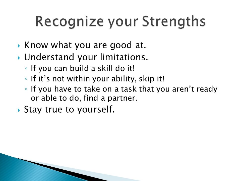  Know what you are good at.  Understand your limitations.