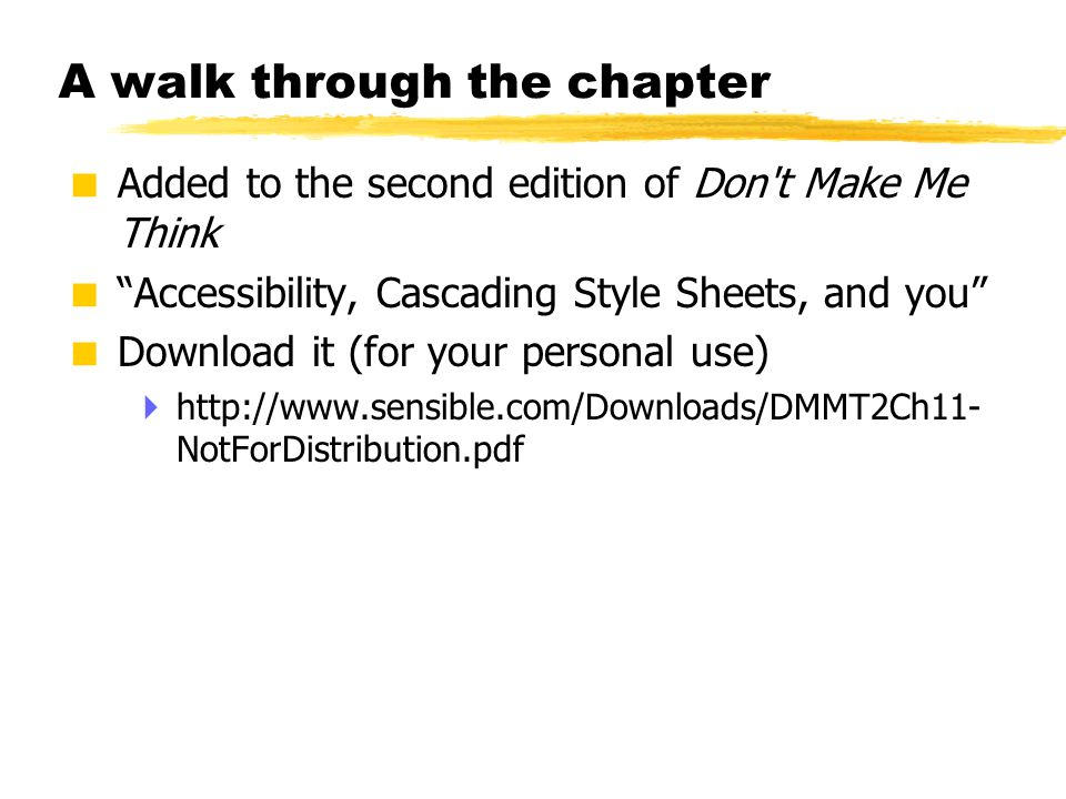 "© 2001 Steve Krug A walk through the chapter  Added to the second edition of Don't Make Me Think  ""Accessibility, Cascading Style Sheets, and you"" "