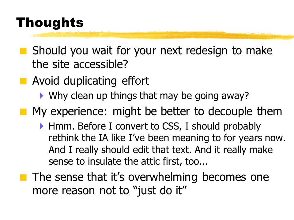© 2001 Steve Krug Thoughts  Should you wait for your next redesign to make the site accessible?  Avoid duplicating effort  Why clean up things that