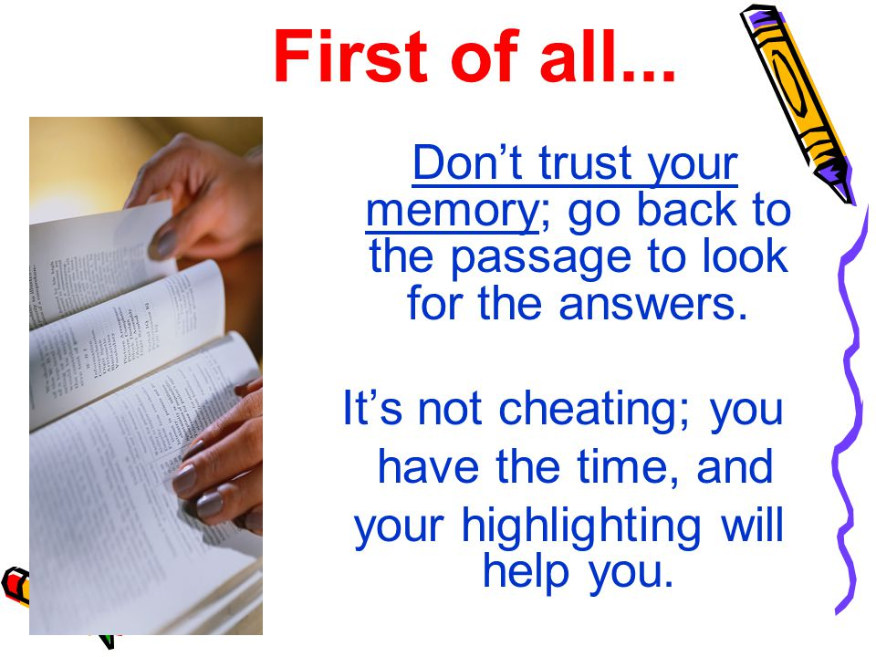 First of all...Don't trust your memory; go back to the passage to look for the answers.