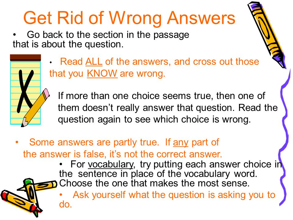 Get Rid of Wrong Answers If more than one choice seems true, then one of them doesn't really answer that question.