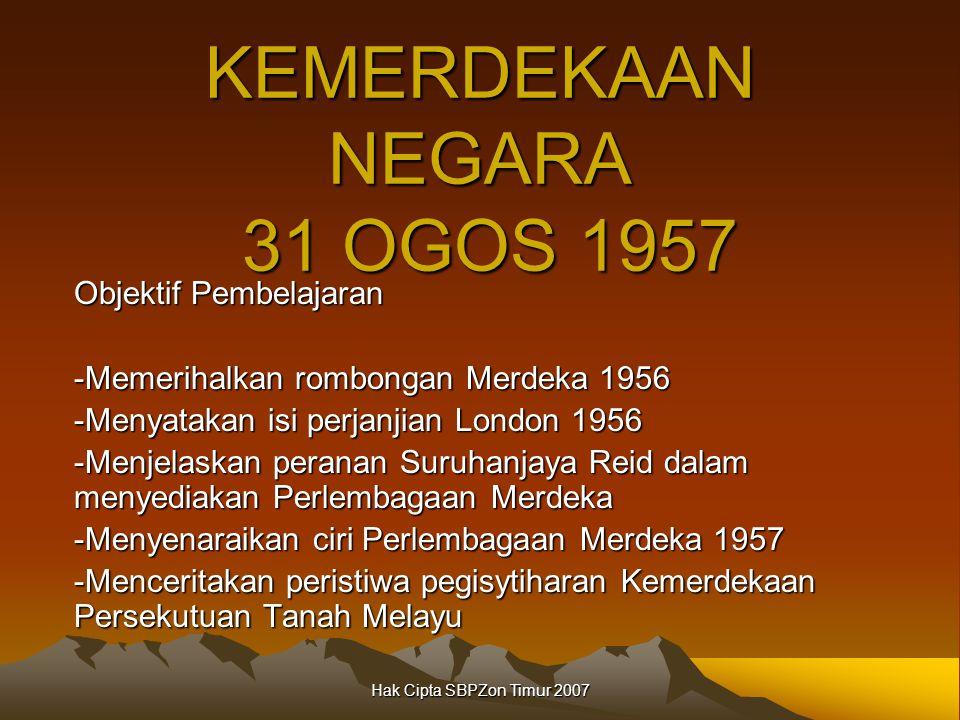 Hak Cipta SBPZon Timur 2007 KEMERDEKAAN NEGARA 31 OGOS 1957 Objektif Pembelajaran -Memerihalkan rombongan Merdeka 1956 -Menyatakan isi perjanjian London 1956 -Menjelaskan peranan Suruhanjaya Reid dalam menyediakan Perlembagaan Merdeka -Menyenaraikan ciri Perlembagaan Merdeka 1957 -Menceritakan peristiwa pegisytiharan Kemerdekaan Persekutuan Tanah Melayu