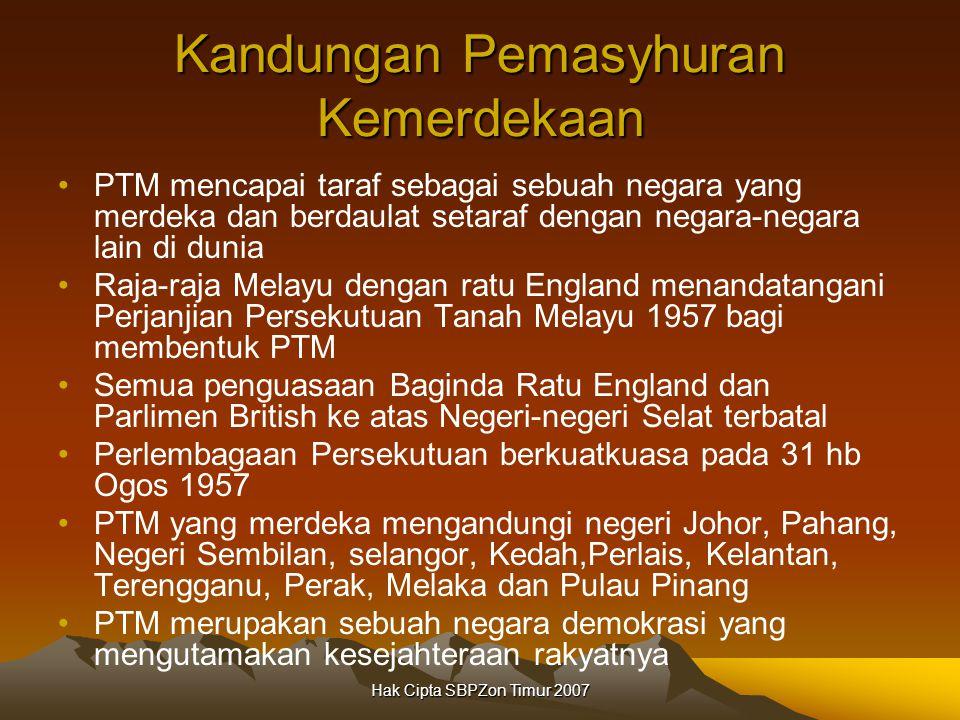 Hak Cipta SBPZon Timur 2007 Kandungan Pemasyhuran Kemerdekaan PTM mencapai taraf sebagai sebuah negara yang merdeka dan berdaulat setaraf dengan negara-negara lain di dunia Raja-raja Melayu dengan ratu England menandatangani Perjanjian Persekutuan Tanah Melayu 1957 bagi membentuk PTM Semua penguasaan Baginda Ratu England dan Parlimen British ke atas Negeri-negeri Selat terbatal Perlembagaan Persekutuan berkuatkuasa pada 31 hb Ogos 1957 PTM yang merdeka mengandungi negeri Johor, Pahang, Negeri Sembilan, selangor, Kedah,Perlais, Kelantan, Terengganu, Perak, Melaka dan Pulau Pinang PTM merupakan sebuah negara demokrasi yang mengutamakan kesejahteraan rakyatnya