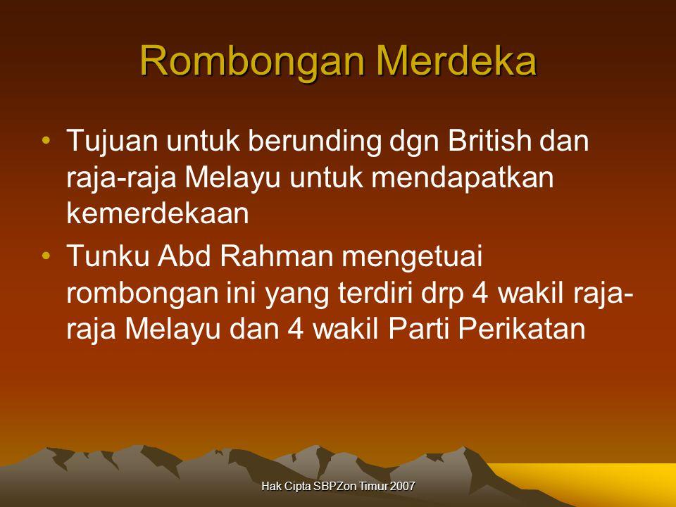 Hak Cipta SBPZon Timur 2007 Rombongan Merdeka Tujuan untuk berunding dgn British dan raja-raja Melayu untuk mendapatkan kemerdekaan Tunku Abd Rahman mengetuai rombongan ini yang terdiri drp 4 wakil raja- raja Melayu dan 4 wakil Parti Perikatan