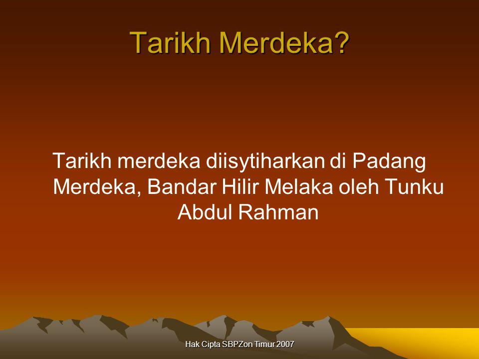 Hak Cipta SBPZon Timur 2007 Tarikh Merdeka? Tarikh merdeka diisytiharkan di Padang Merdeka, Bandar Hilir Melaka oleh Tunku Abdul Rahman