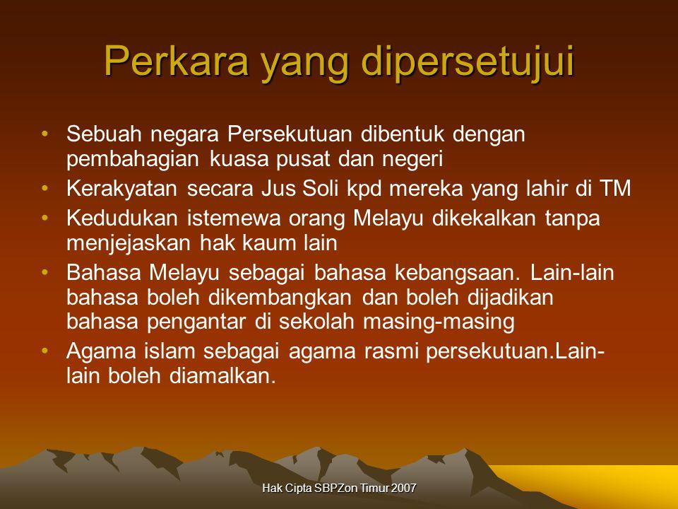 Hak Cipta SBPZon Timur 2007 Perkara yang dipersetujui Sebuah negara Persekutuan dibentuk dengan pembahagian kuasa pusat dan negeri Kerakyatan secara Jus Soli kpd mereka yang lahir di TM Kedudukan istemewa orang Melayu dikekalkan tanpa menjejaskan hak kaum lain Bahasa Melayu sebagai bahasa kebangsaan.