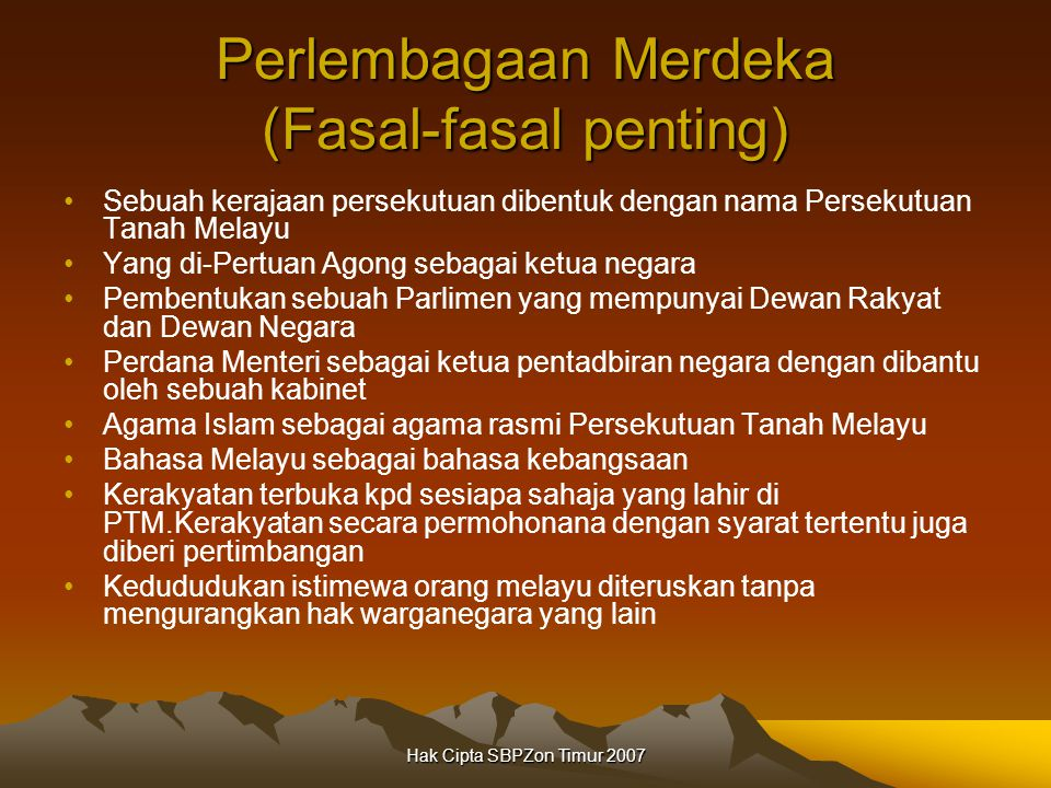 Hak Cipta SBPZon Timur 2007 Perlembagaan Merdeka (Fasal-fasal penting) Sebuah kerajaan persekutuan dibentuk dengan nama Persekutuan Tanah Melayu Yang di-Pertuan Agong sebagai ketua negara Pembentukan sebuah Parlimen yang mempunyai Dewan Rakyat dan Dewan Negara Perdana Menteri sebagai ketua pentadbiran negara dengan dibantu oleh sebuah kabinet Agama Islam sebagai agama rasmi Persekutuan Tanah Melayu Bahasa Melayu sebagai bahasa kebangsaan Kerakyatan terbuka kpd sesiapa sahaja yang lahir di PTM.Kerakyatan secara permohonana dengan syarat tertentu juga diberi pertimbangan Kedududukan istimewa orang melayu diteruskan tanpa mengurangkan hak warganegara yang lain