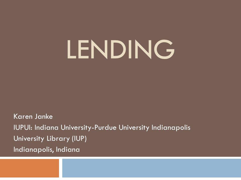 LENDING Karen Janke IUPUI: Indiana University-Purdue University Indianapolis University Library (IUP) Indianapolis, Indiana