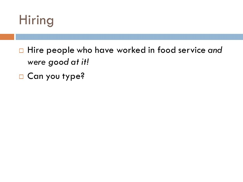 Hiring  Hire people who have worked in food service and were good at it!  Can you type