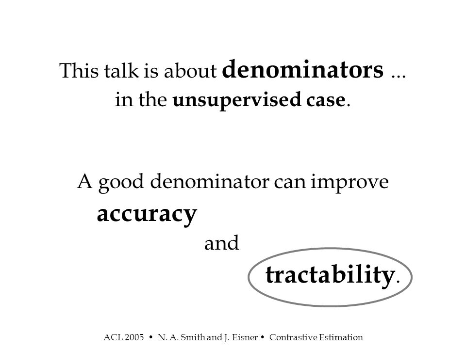 ACL 2005 N.A. Smith and J. Eisner Contrastive Estimation This talk is about denominators...