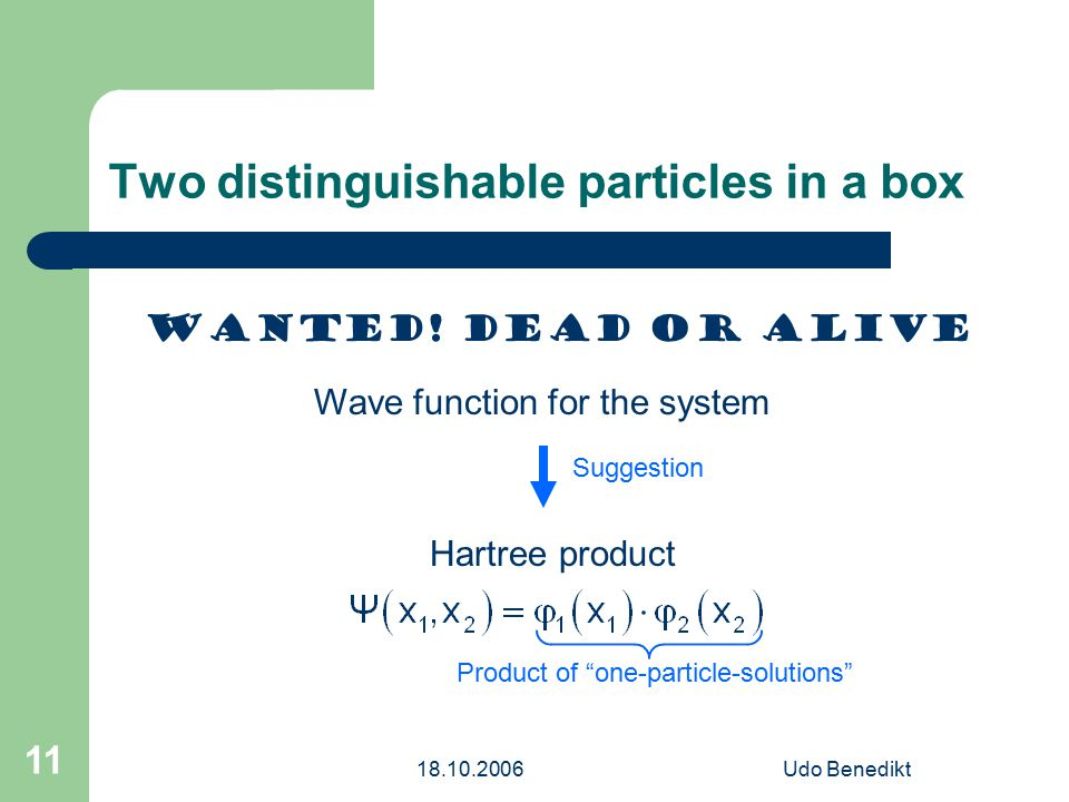 18.10.2006Udo Benedikt 11 Two distinguishable particles in a box Wanted! Dead or alive Wave function for the system Suggestion Hartree product Product