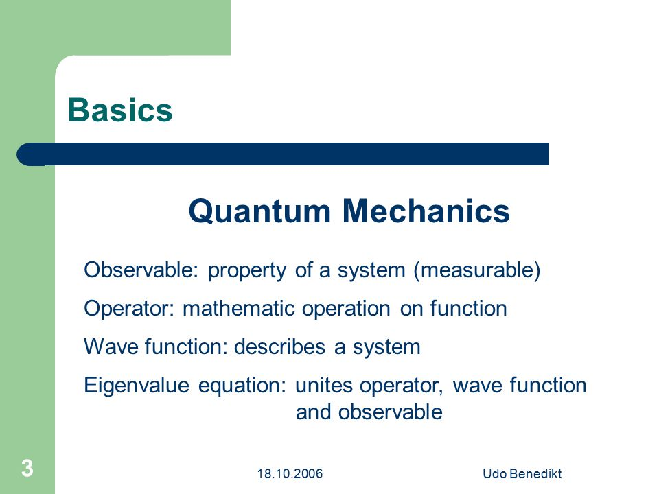 18.10.2006Udo Benedikt 3 Basics Quantum Mechanics Observable: property of a system (measurable) Operator: mathematic operation on function Wave function: describes a system Eigenvalue equation: unites operator, wave function and observable
