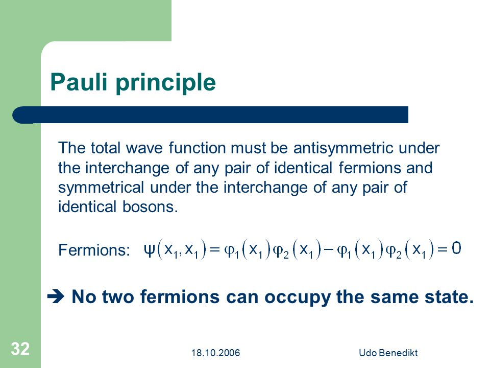 18.10.2006Udo Benedikt 32 Pauli principle The total wave function must be antisymmetric under the interchange of any pair of identical fermions and sy