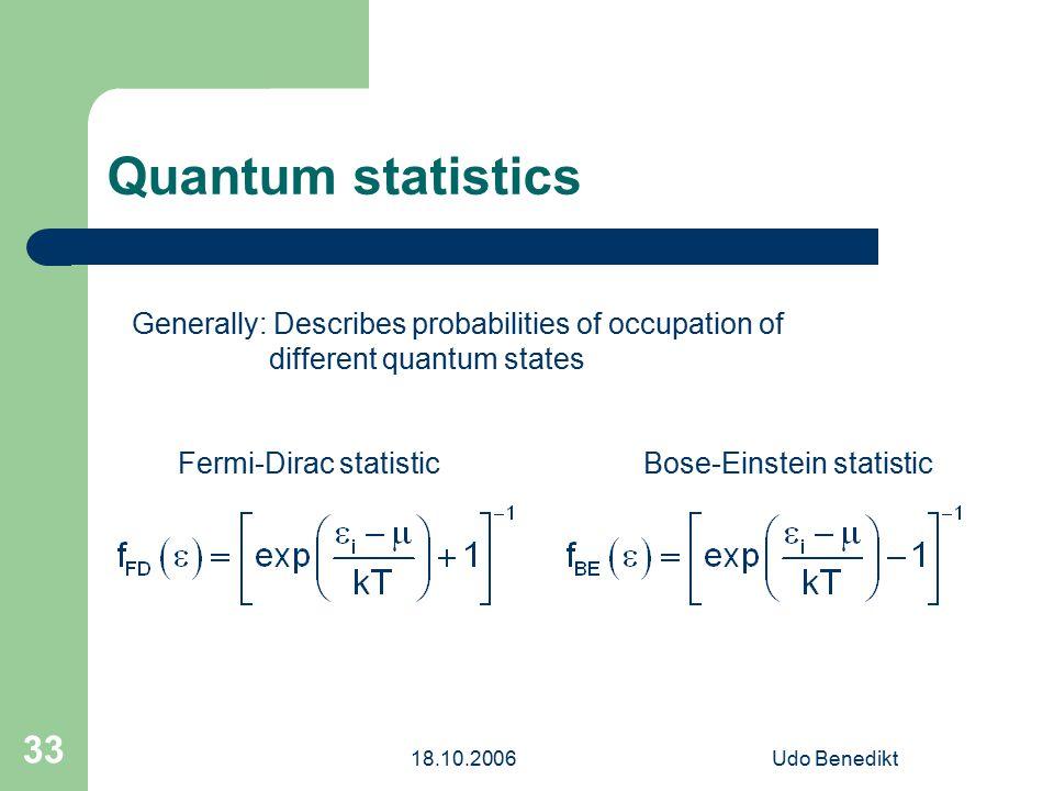 18.10.2006Udo Benedikt 33 Quantum statistics Generally: Describes probabilities of occupation of different quantum states Fermi-Dirac statisticBose-Einstein statistic