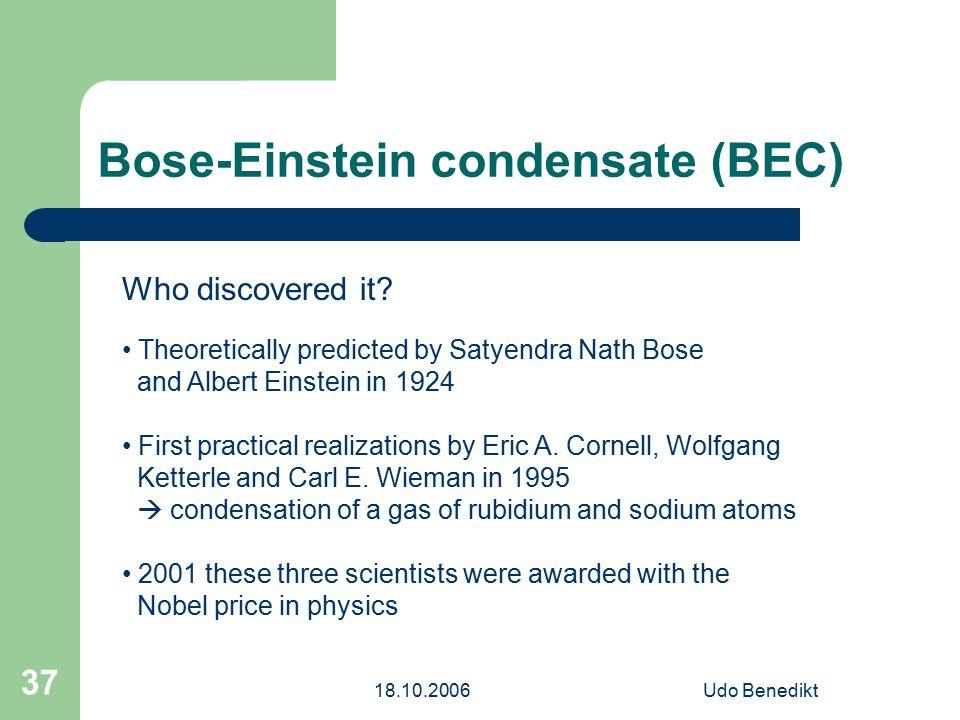 18.10.2006Udo Benedikt 37 Bose-Einstein condensate (BEC) Who discovered it? Theoretically predicted by Satyendra Nath Bose and Albert Einstein in 1924
