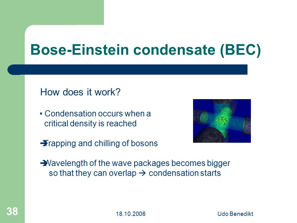 18.10.2006Udo Benedikt 38 Bose-Einstein condensate (BEC) How does it work? Condensation occurs when a critical density is reached  Trapping and chill