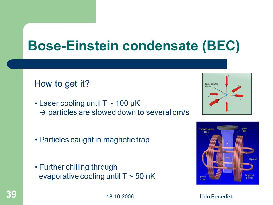 18.10.2006Udo Benedikt 39 Bose-Einstein condensate (BEC) How to get it? Laser cooling until T ~ 100 μK  particles are slowed down to several cm/s Par