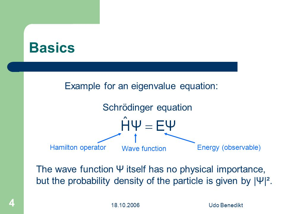 18.10.2006Udo Benedikt 4 Basics Schrödinger equation Hamilton operator Wave function Energy (observable) Example for an eigenvalue equation: The wave function Ψ itself has no physical importance, but the probability density of the particle is given by |Ψ|².
