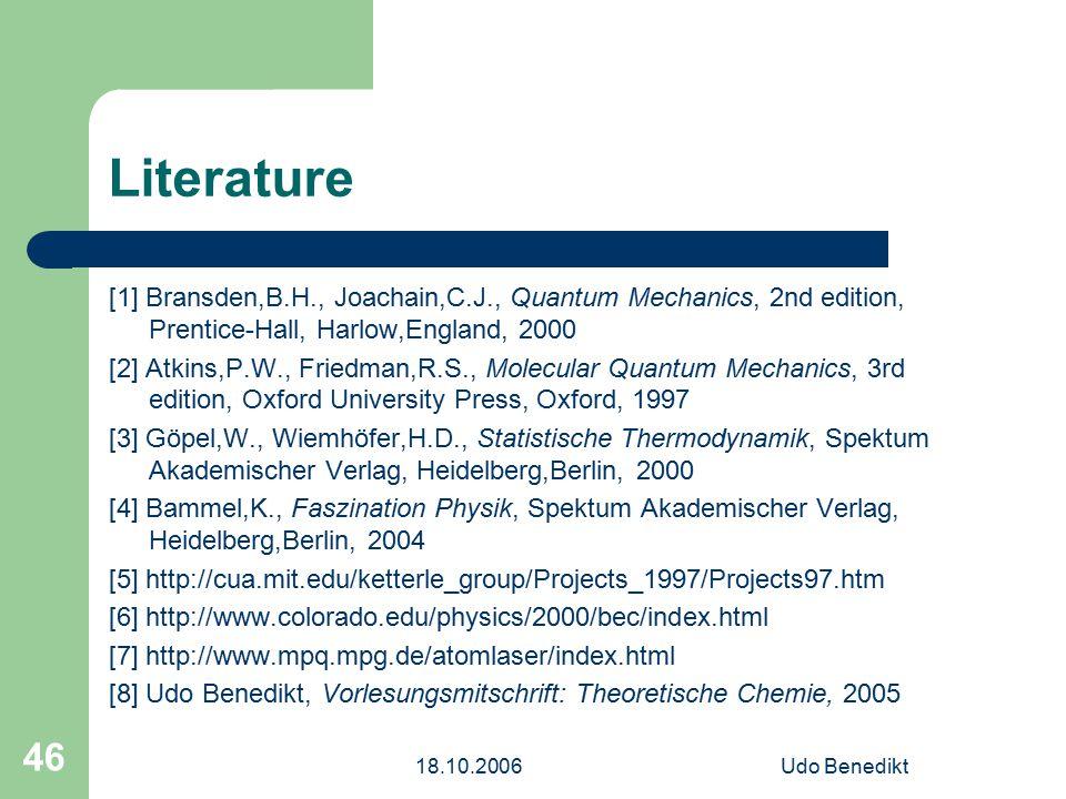 18.10.2006Udo Benedikt 46 Literature [1] Bransden,B.H., Joachain,C.J., Quantum Mechanics, 2nd edition, Prentice-Hall, Harlow,England, 2000 [2] Atkins,P.W., Friedman,R.S., Molecular Quantum Mechanics, 3rd edition, Oxford University Press, Oxford, 1997 [3] Göpel,W., Wiemhöfer,H.D., Statistische Thermodynamik, Spektum Akademischer Verlag, Heidelberg,Berlin, 2000 [4] Bammel,K., Faszination Physik, Spektum Akademischer Verlag, Heidelberg,Berlin, 2004 [5] http://cua.mit.edu/ketterle_group/Projects_1997/Projects97.htm [6] http://www.colorado.edu/physics/2000/bec/index.html [7] http://www.mpq.mpg.de/atomlaser/index.html [8] Udo Benedikt, Vorlesungsmitschrift: Theoretische Chemie, 2005