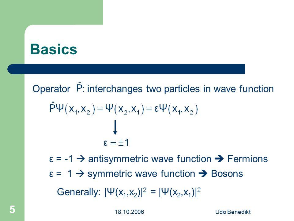 18.10.2006Udo Benedikt 5 Basics Operator : interchanges two particles in wave function ε = -1  antisymmetric wave function  Fermions ε = 1  symmetric wave function  Bosons Generally: |Ψ(x 1,x 2 )| 2 = |Ψ(x 2,x 1 )| 2