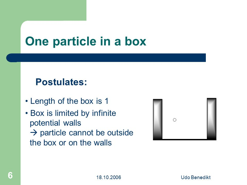 18.10.2006Udo Benedikt 6 One particle in a box Postulates: Length of the box is 1 Box is limited by infinite potential walls  particle cannot be outside the box or on the walls