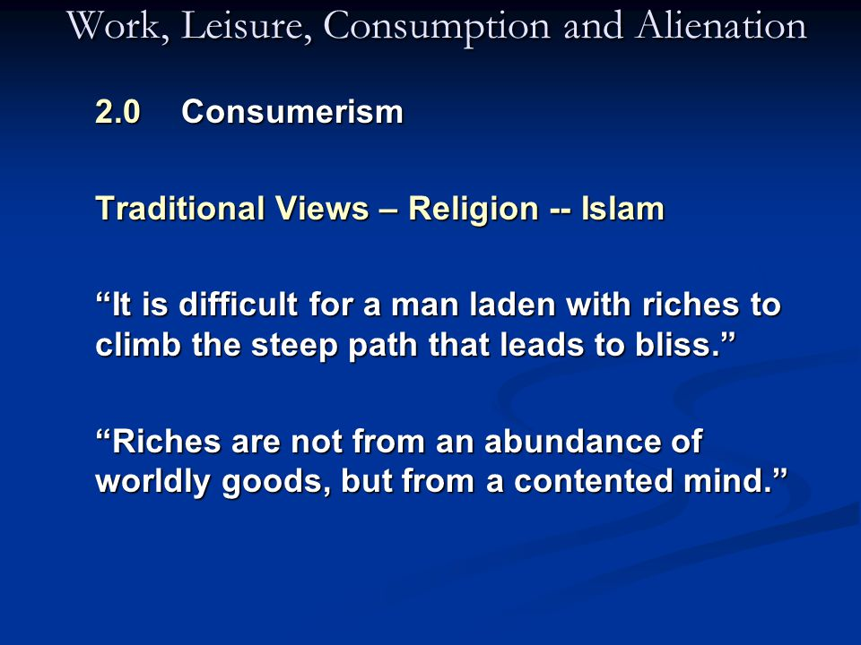 Work, Leisure, Consumption and Alienation 2.0 Consumerism Traditional Views – Religion -- Islam It is difficult for a man laden with riches to climb the steep path that leads to bliss. It is difficult for a man laden with riches to climb the steep path that leads to bliss. Riches are not from an abundance of worldly goods, but from a contented mind.