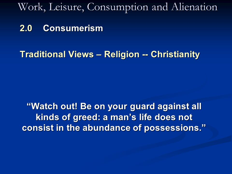 Work, Leisure, Consumption and Alienation 2.0 Consumerism Traditional Views – Religion -- Christianity Watch out.