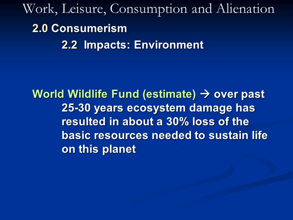 Work, Leisure, Consumption and Alienation 2.0 Consumerism 2.2 Impacts: Environment World Wildlife Fund (estimate)  over past 25-30 years ecosystem damage has resulted in about a 30% loss of the basic resources needed to sustain life on this planet