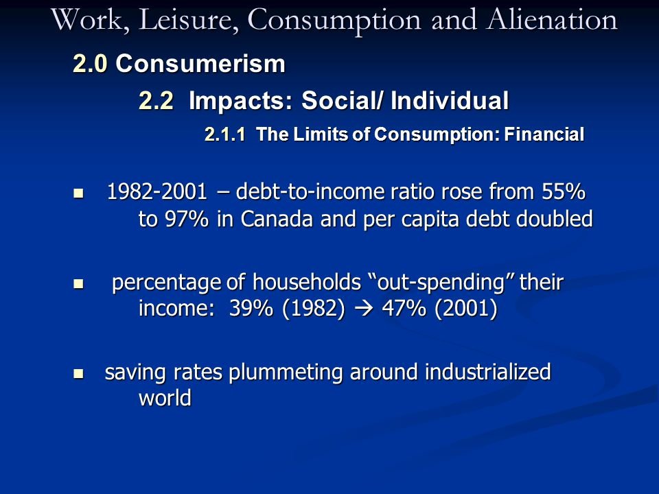 Work, Leisure, Consumption and Alienation 2.0 Consumerism 2.2 Impacts: Social/ Individual 2.1.1 The Limits of Consumption: Financial 1982-2001 – debt-to-income ratio rose from 55% to 97% in Canada and per capita debt doubled 1982-2001 – debt-to-income ratio rose from 55% to 97% in Canada and per capita debt doubled percentage of households out-spending their income: 39% (1982)  47% (2001) percentage of households out-spending their income: 39% (1982)  47% (2001) saving rates plummeting around industrialized world saving rates plummeting around industrialized world