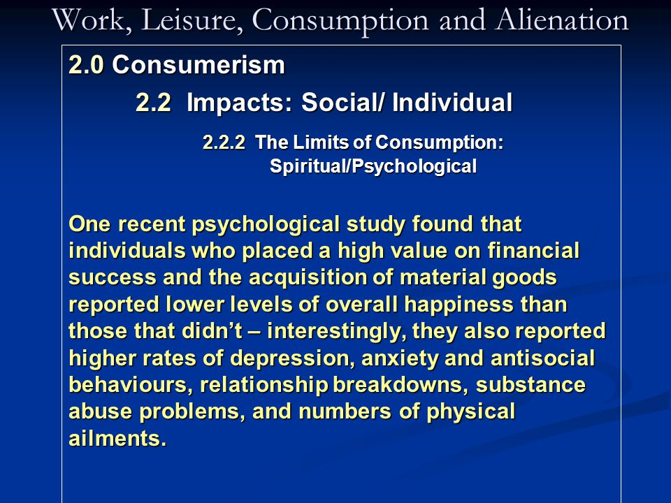Work, Leisure, Consumption and Alienation 2.0 Consumerism 2.2 Impacts: Social/ Individual 2.2.2 The Limits of Consumption: Spiritual/Psychological One recent psychological study found that individuals who placed a high value on financial success and the acquisition of material goods reported lower levels of overall happiness than those that didn't – interestingly, they also reported higher rates of depression, anxiety and antisocial behaviours, relationship breakdowns, substance abuse problems, and numbers of physical ailments.