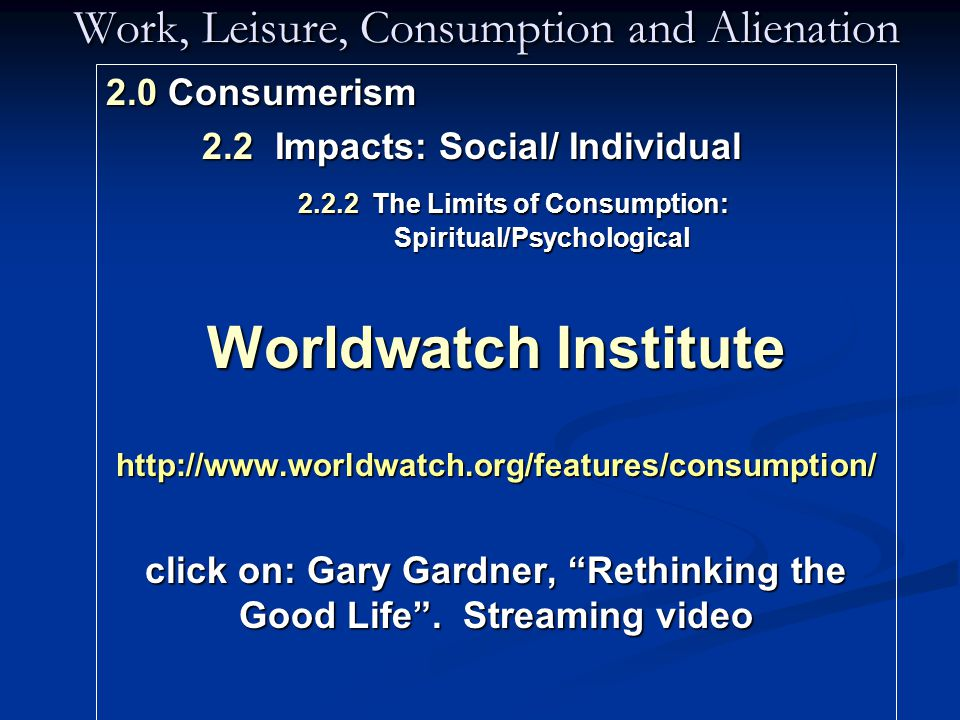 Work, Leisure, Consumption and Alienation 2.0 Consumerism 2.2 Impacts: Social/ Individual 2.2.2 The Limits of Consumption: Spiritual/Psychological Worldwatch Institute http://www.worldwatch.org/features/consumption/ click on: Gary Gardner, Rethinking the Good Life .