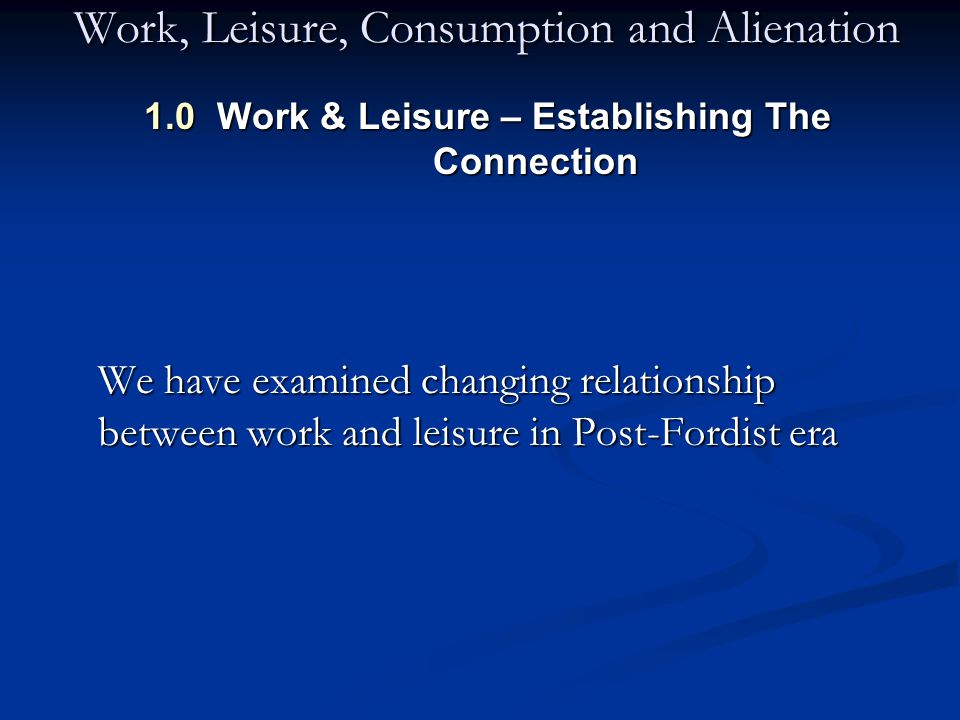 Work, Leisure, Consumption and Alienation 1.0 Work & Leisure – Establishing The Connection We have examined changing relationship between work and leisure in Post-Fordist era