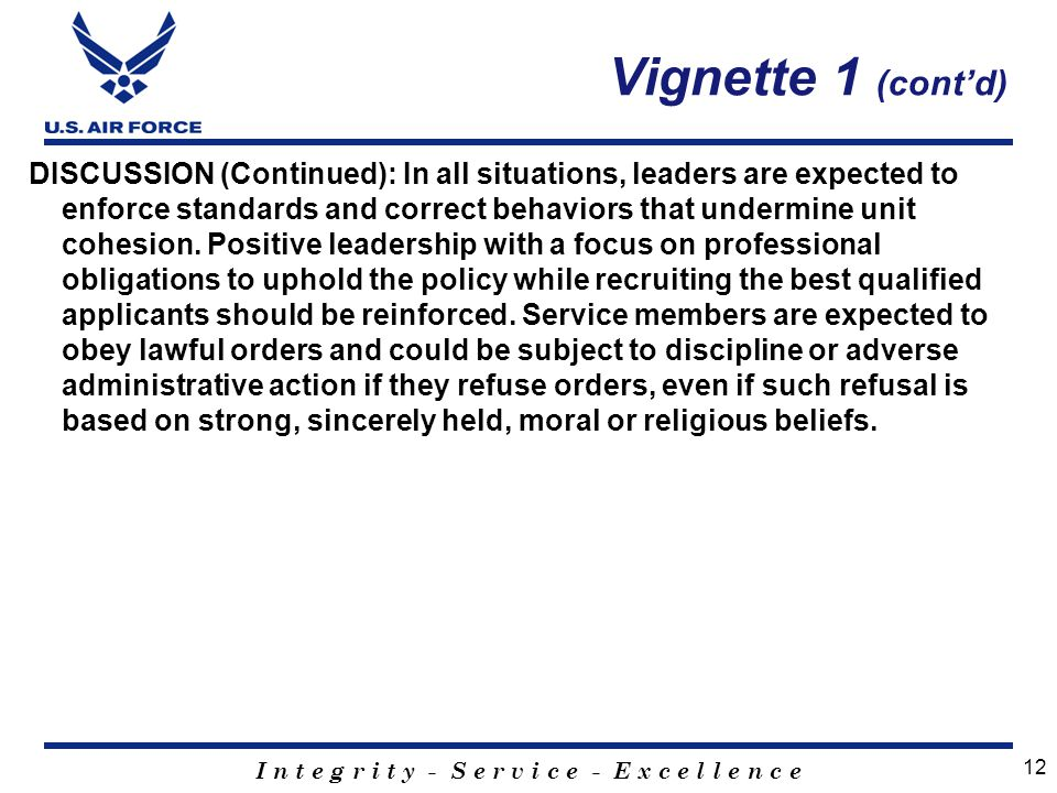 I n t e g r i t y - S e r v i c e - E x c e l l e n c e DISCUSSION (Continued): In all situations, leaders are expected to enforce standards and correct behaviors that undermine unit cohesion.