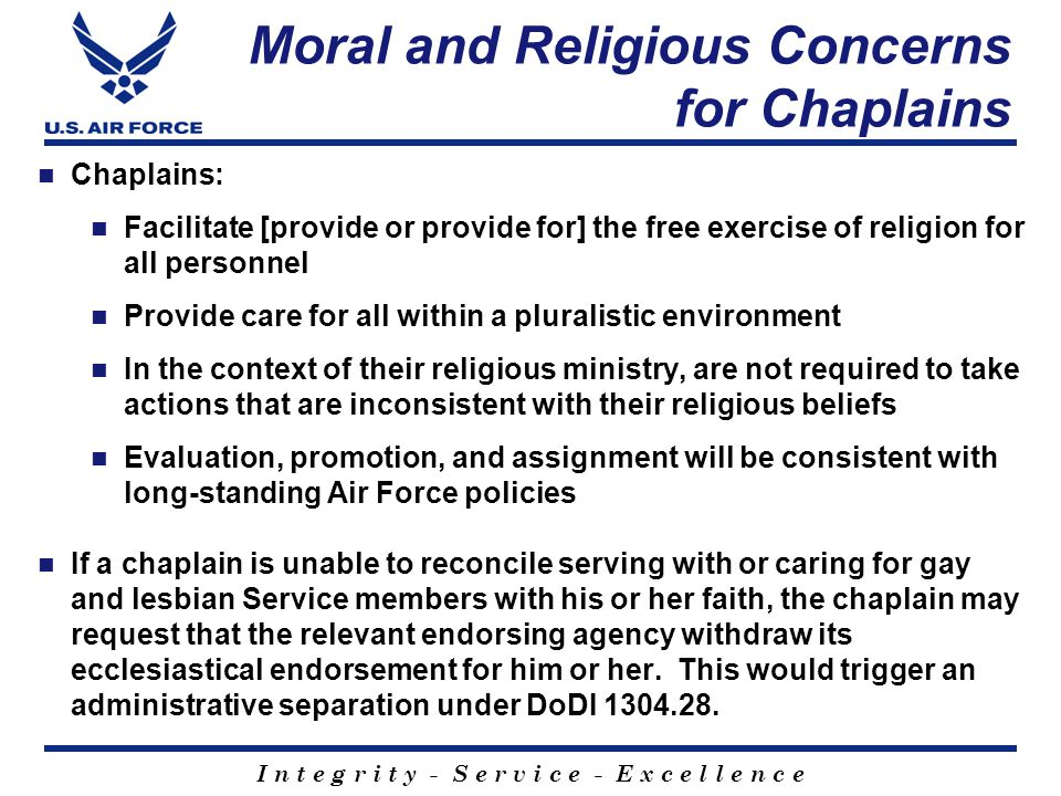 I n t e g r i t y - S e r v i c e - E x c e l l e n c e Moral and Religious Concerns for Chaplains Chaplains: Facilitate [provide or provide for] the free exercise of religion for all personnel Provide care for all within a pluralistic environment In the context of their religious ministry, are not required to take actions that are inconsistent with their religious beliefs Evaluation, promotion, and assignment will be consistent with long-standing Air Force policies If a chaplain is unable to reconcile serving with or caring for gay and lesbian Service members with his or her faith, the chaplain may request that the relevant endorsing agency withdraw its ecclesiastical endorsement for him or her.