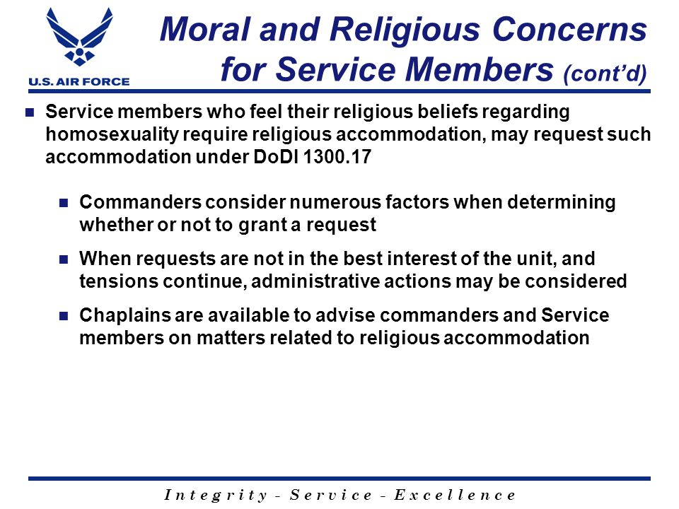 I n t e g r i t y - S e r v i c e - E x c e l l e n c e Moral and Religious Concerns for Service Members (cont'd) Service members who feel their religious beliefs regarding homosexuality require religious accommodation, may request such accommodation under DoDI 1300.17 Commanders consider numerous factors when determining whether or not to grant a request When requests are not in the best interest of the unit, and tensions continue, administrative actions may be considered Chaplains are available to advise commanders and Service members on matters related to religious accommodation
