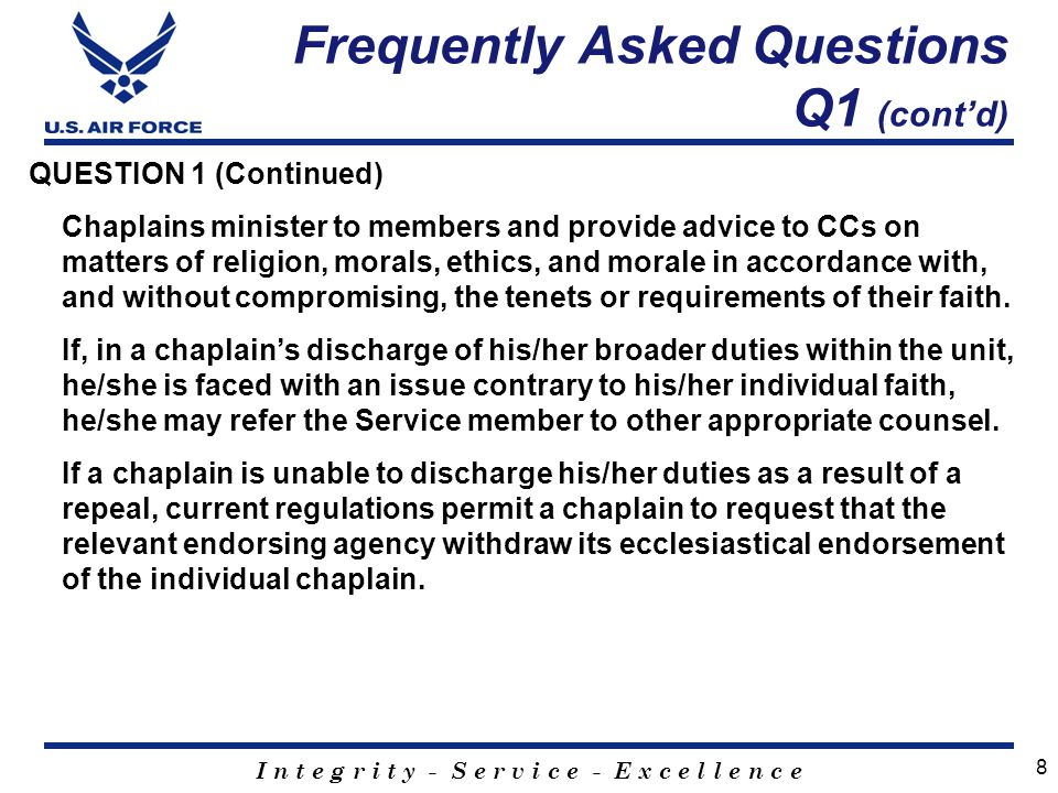 I n t e g r i t y - S e r v i c e - E x c e l l e n c e QUESTION 1 (Continued) Chaplains minister to members and provide advice to CCs on matters of religion, morals, ethics, and morale in accordance with, and without compromising, the tenets or requirements of their faith.