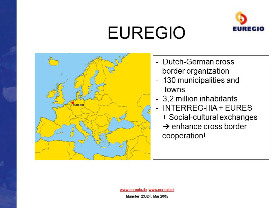 EUREGIO - Dutch-German cross border organization - 130 municipalities and towns - 3,2 million inhabitants - INTERREG-IIIA + EURES + Social-cultural ex
