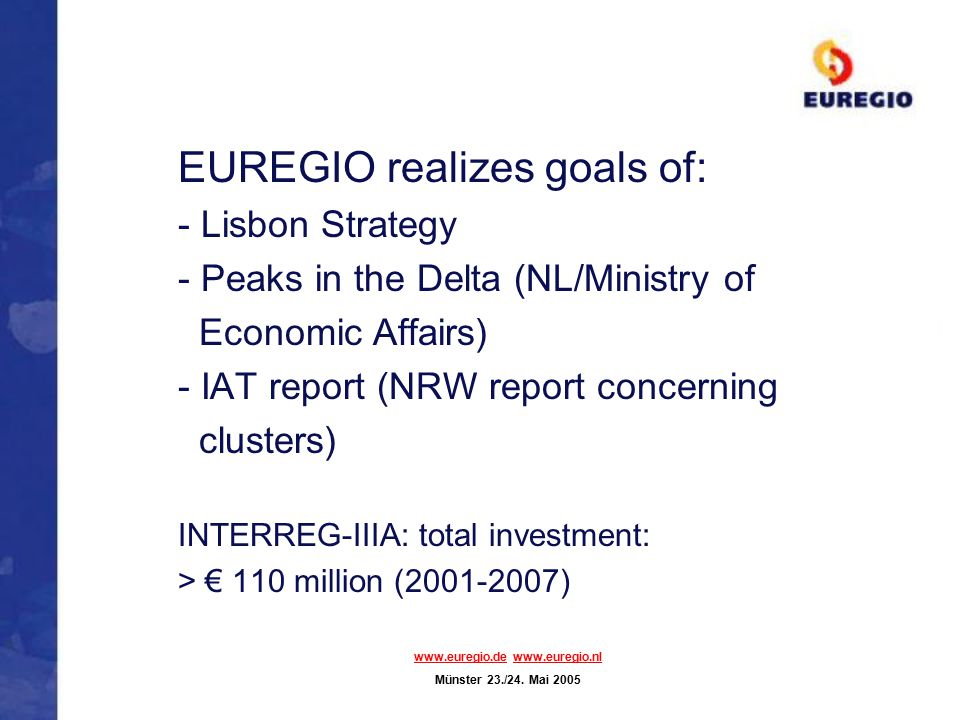 EUREGIO realizes goals of: - Lisbon Strategy - Peaks in the Delta (NL/Ministry of Economic Affairs) - IAT report (NRW report concerning clusters) INTERREG-IIIA: total investment: > € 110 million (2001-2007) www.euregio.dewww.euregio.de www.euregio.nlwww.euregio.nl Münster 23./24.