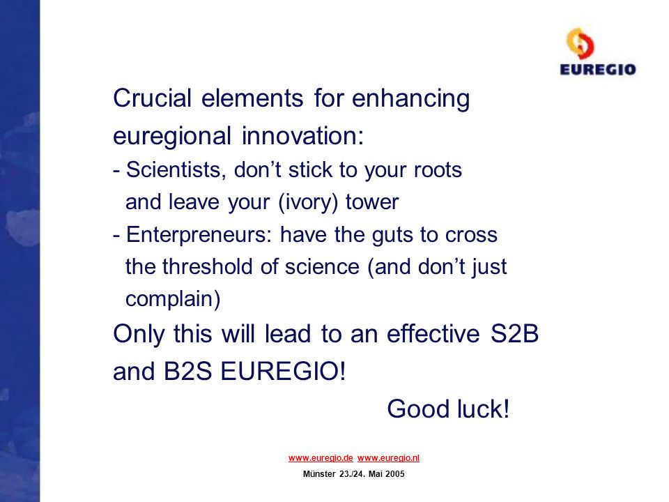 Crucial elements for enhancing euregional innovation: - Scientists, don't stick to your roots and leave your (ivory) tower - Enterpreneurs: have the g