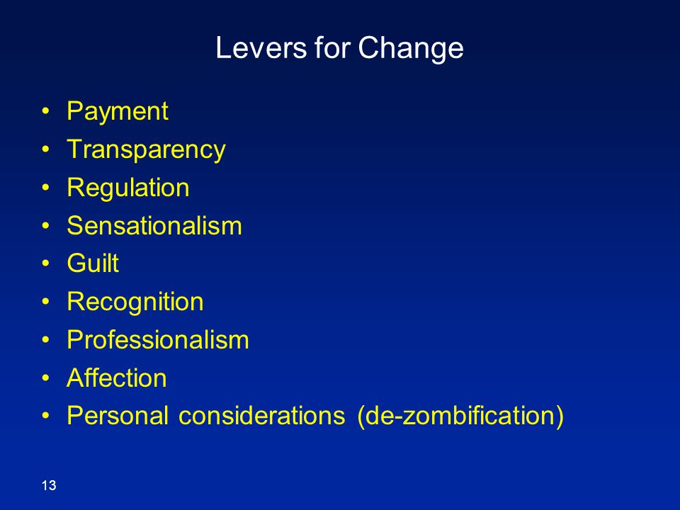 Levers for Change Payment Transparency Regulation Sensationalism Guilt Recognition Professionalism Affection Personal considerations (de-zombification) 13