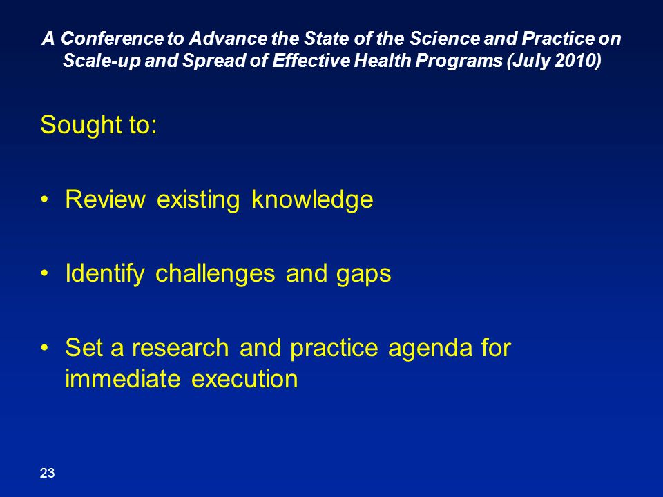 A Conference to Advance the State of the Science and Practice on Scale-up and Spread of Effective Health Programs (July 2010) Sought to: Review existing knowledge Identify challenges and gaps Set a research and practice agenda for immediate execution 23